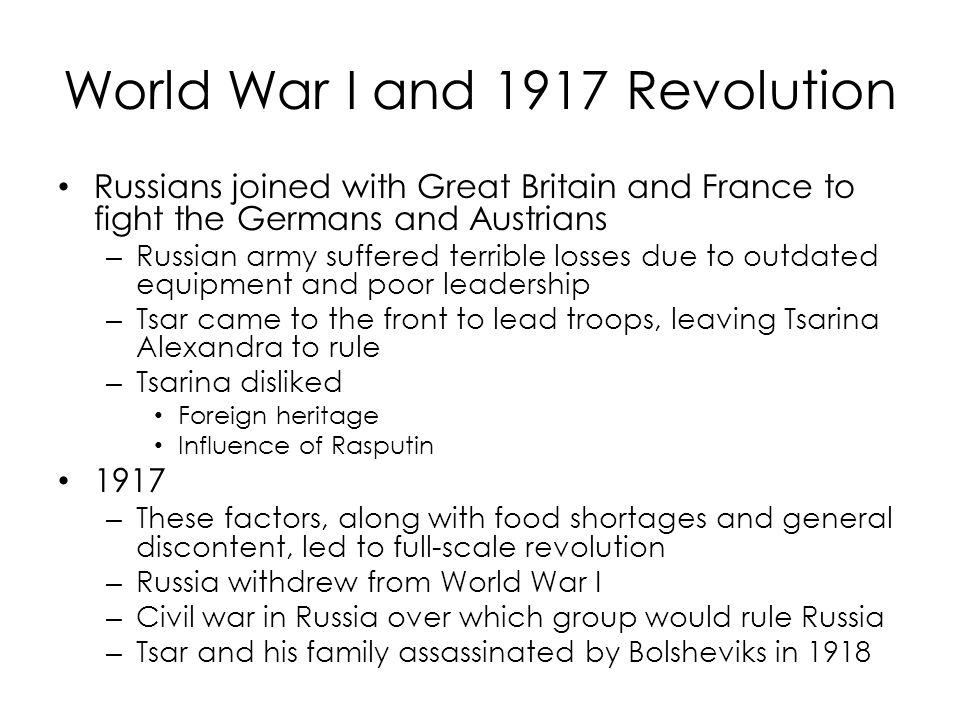 World War I and 1917 Revolution Russians joined with Great Britain and France to fight the Germans and Austrians – Russian army suffered terrible losses due to outdated equipment and poor leadership – Tsar came to the front to lead troops, leaving Tsarina Alexandra to rule – Tsarina disliked Foreign heritage Influence of Rasputin 1917 – These factors, along with food shortages and general discontent, led to full-scale revolution – Russia withdrew from World War I – Civil war in Russia over which group would rule Russia – Tsar and his family assassinated by Bolsheviks in 1918