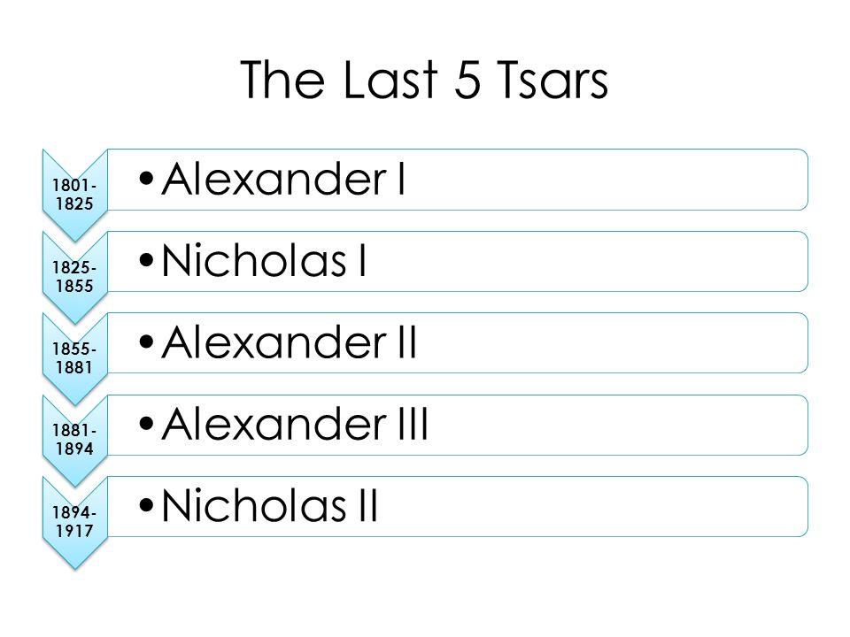 The Last 5 Tsars 1801- 1825 Alexander I 1825- 1855 Nicholas I 1855- 1881 Alexander II 1881- 1894 Alexander III 1894- 1917 Nicholas II