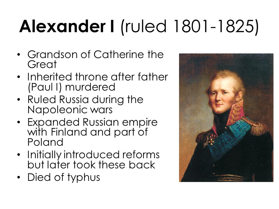 Alexander I (ruled 1801-1825) Grandson of Catherine the Great Inherited throne after father (Paul I) murdered Ruled Russia during the Napoleonic wars Expanded Russian empire with Finland and part of Poland Initially introduced reforms but later took these back Died of typhus
