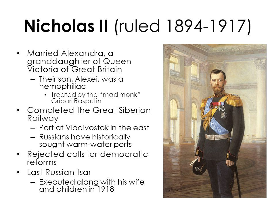 Nicholas II (ruled 1894-1917) Married Alexandra, a granddaughter of Queen Victoria of Great Britain – Their son, Alexei, was a hemophiliac Treated by the mad monk Grigori Rasputin Completed the Great Siberian Railway – Port at Vladivostok in the east – Russians have historically sought warm-water ports Rejected calls for democratic reforms Last Russian tsar – Executed along with his wife and children in 1918