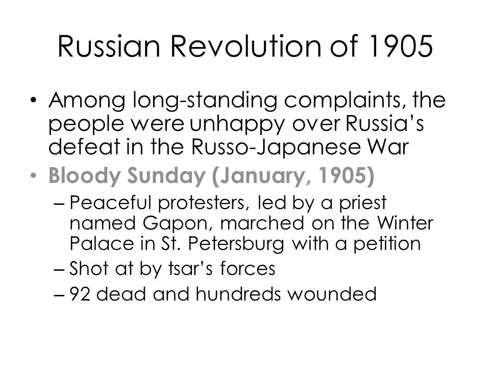 Russian Revolution of 1905 Among long-standing complaints, the people were unhappy over Russia's defeat in the Russo-Japanese War Bloody Sunday (January, 1905) – Peaceful protesters, led by a priest named Gapon, marched on the Winter Palace in St.