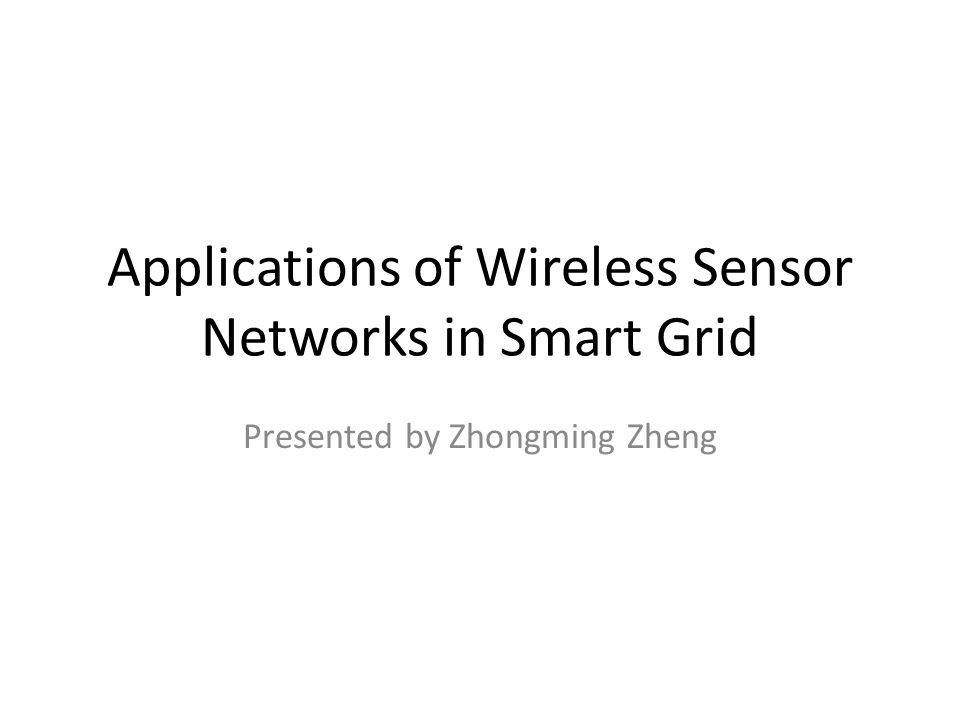 Applications of Wireless Sensor Networks in Smart Grid Presented by Zhongming Zheng