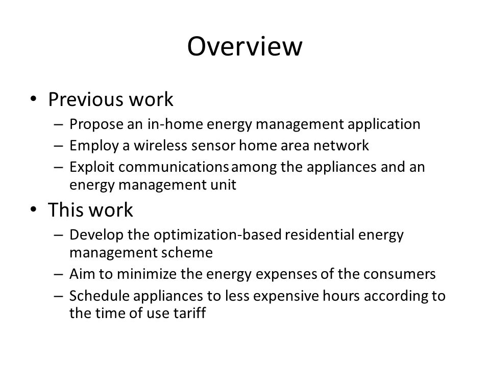 Overview Previous work – Propose an in-home energy management application – Employ a wireless sensor home area network – Exploit communications among the appliances and an energy management unit This work – Develop the optimization-based residential energy management scheme – Aim to minimize the energy expenses of the consumers – Schedule appliances to less expensive hours according to the time of use tariff