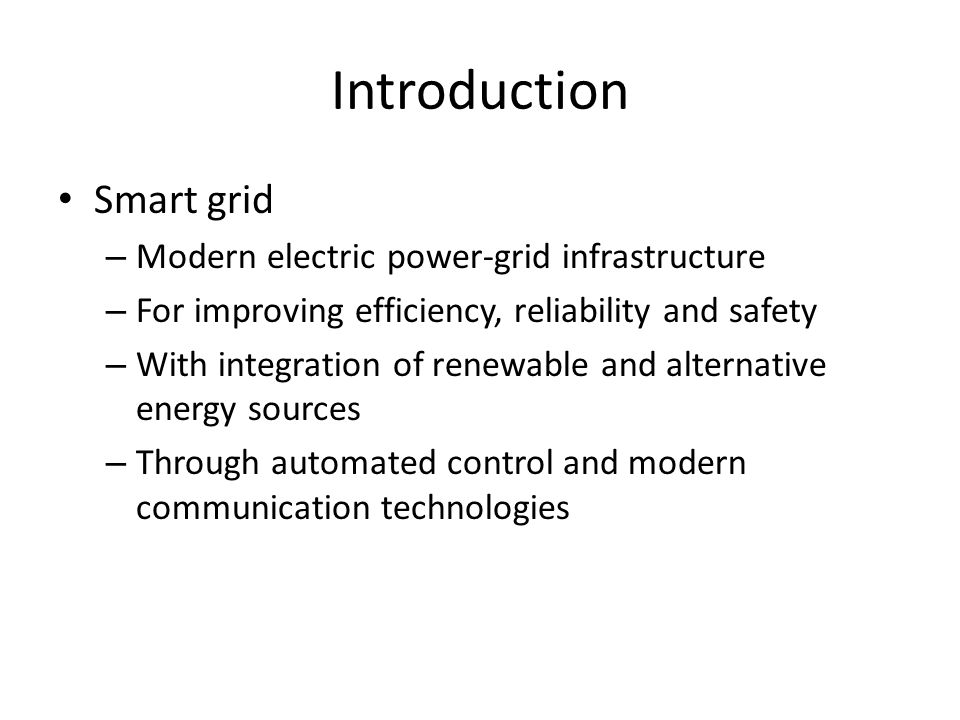 Introduction Smart grid – Modern electric power-grid infrastructure – For improving efficiency, reliability and safety – With integration of renewable and alternative energy sources – Through automated control and modern communication technologies