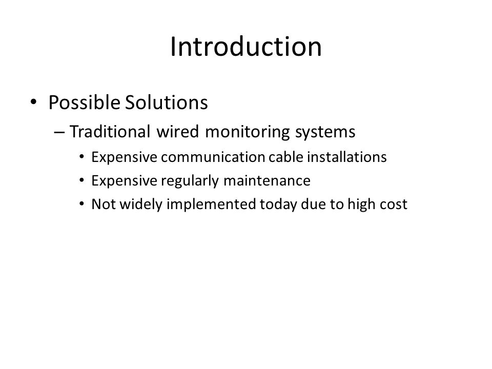 Introduction Possible Solutions – Traditional wired monitoring systems Expensive communication cable installations Expensive regularly maintenance Not widely implemented today due to high cost