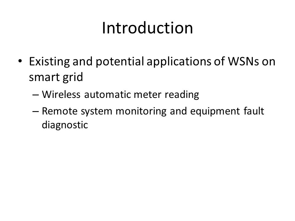 Introduction Existing and potential applications of WSNs on smart grid – Wireless automatic meter reading – Remote system monitoring and equipment fault diagnostic