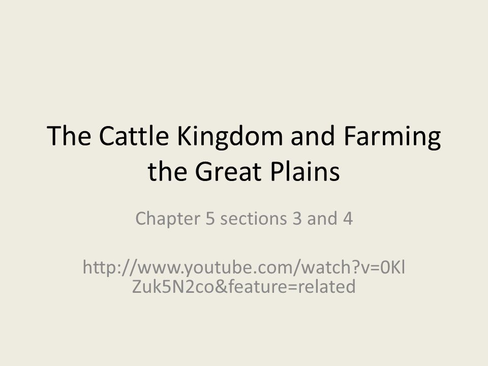 The Cattle Kingdom and Farming the Great Plains Chapter 5 sections 3 and 4 http://www.youtube.com/watch v=0Kl Zuk5N2co&feature=related