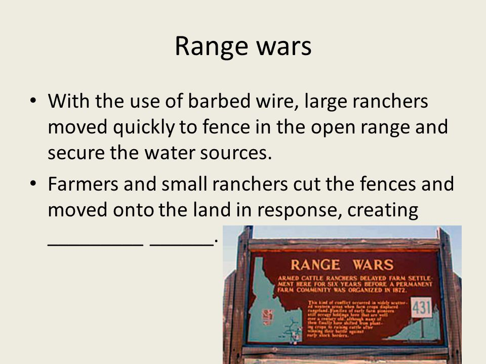 Range wars With the use of barbed wire, large ranchers moved quickly to fence in the open range and secure the water sources.