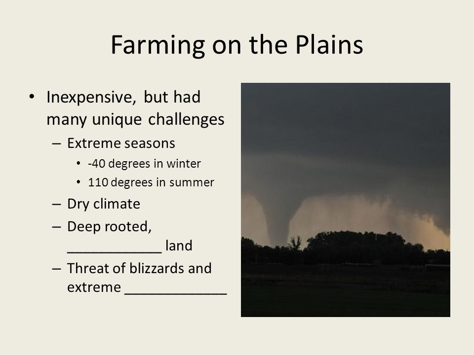 Farming on the Plains Inexpensive, but had many unique challenges – Extreme seasons -40 degrees in winter 110 degrees in summer – Dry climate – Deep rooted, ____________ land – Threat of blizzards and extreme _____________