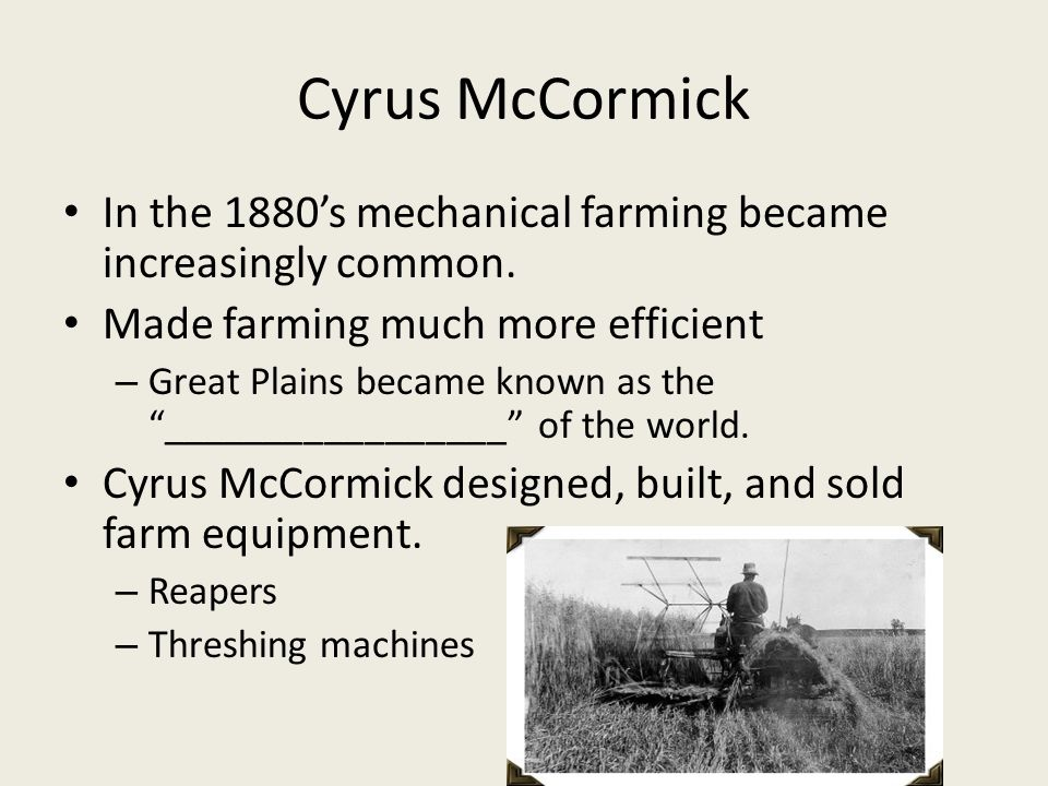 Cyrus McCormick In the 1880's mechanical farming became increasingly common.