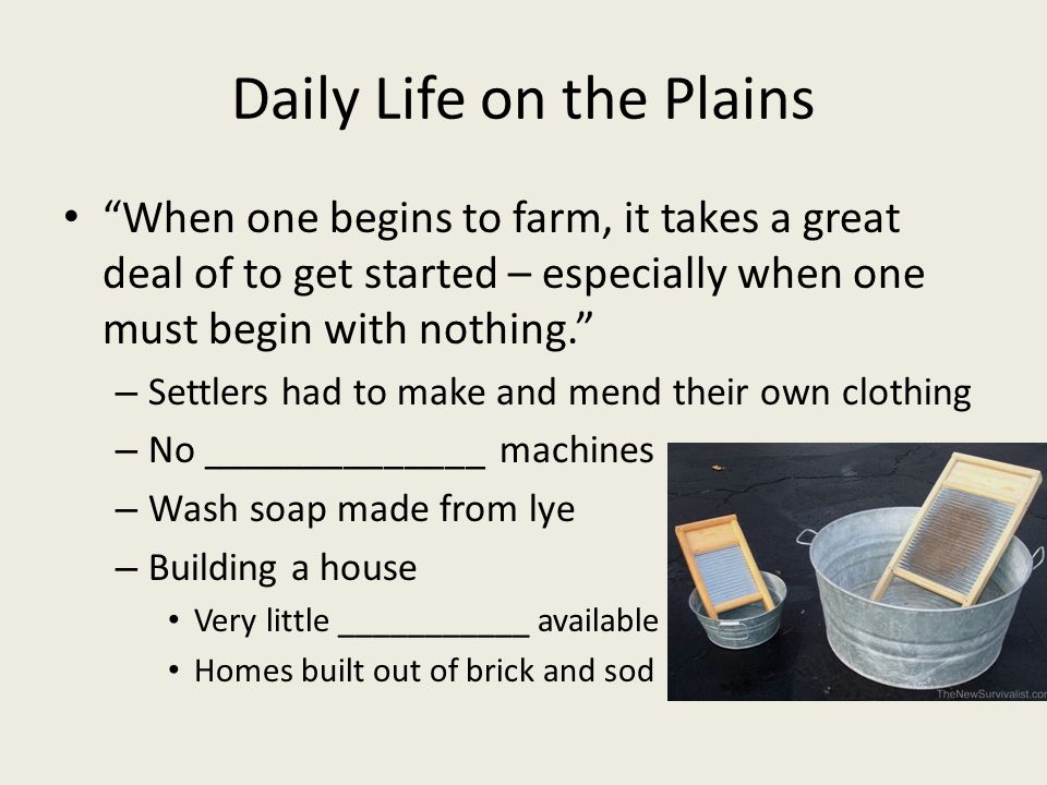 Daily Life on the Plains When one begins to farm, it takes a great deal of to get started – especially when one must begin with nothing. – Settlers had to make and mend their own clothing – No ______________ machines – Wash soap made from lye – Building a house Very little ___________ available Homes built out of brick and sod