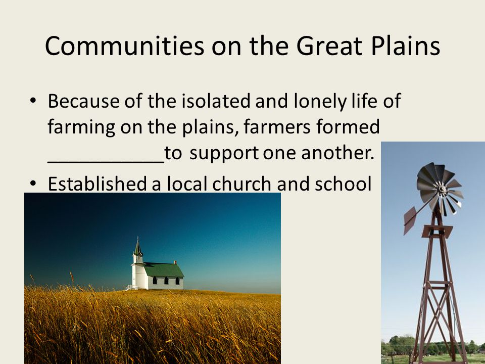 Communities on the Great Plains Because of the isolated and lonely life of farming on the plains, farmers formed ___________to support one another.