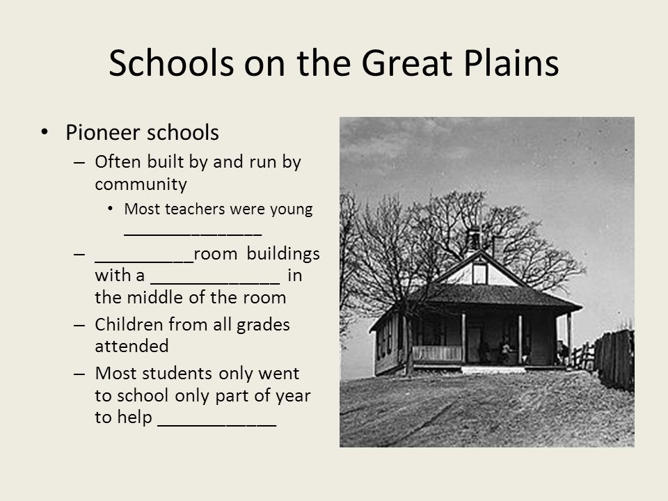 Schools on the Great Plains Pioneer schools – Often built by and run by community Most teachers were young ________________ – __________room buildings with a _____________ in the middle of the room – Children from all grades attended – Most students only went to school only part of year to help ____________