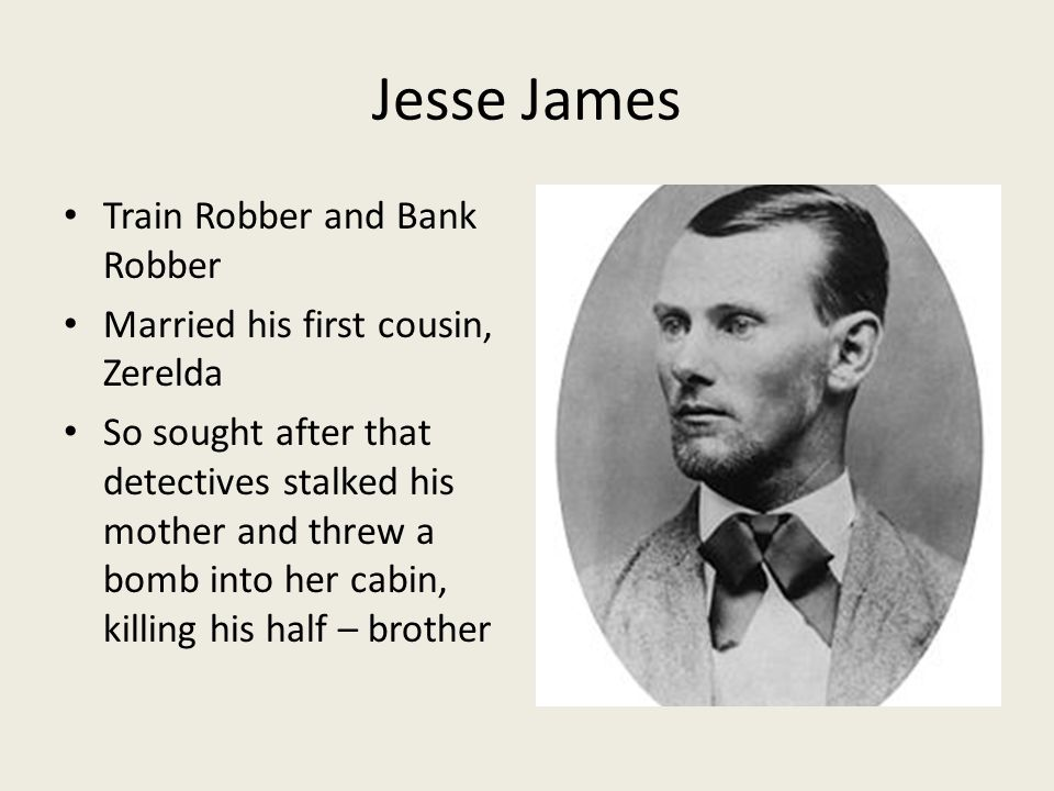 Jesse James Train Robber and Bank Robber Married his first cousin, Zerelda So sought after that detectives stalked his mother and threw a bomb into her cabin, killing his half – brother