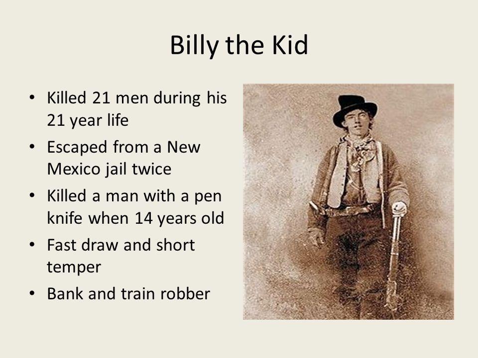 Billy the Kid Killed 21 men during his 21 year life Escaped from a New Mexico jail twice Killed a man with a pen knife when 14 years old Fast draw and short temper Bank and train robber