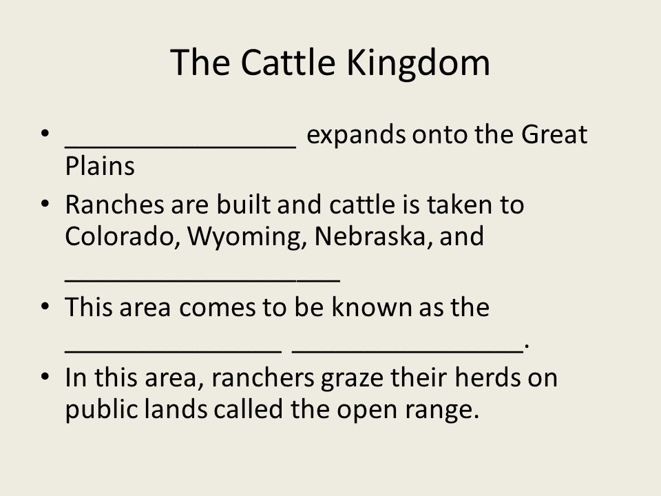 The Cattle Kingdom ________________ expands onto the Great Plains Ranches are built and cattle is taken to Colorado, Wyoming, Nebraska, and ___________________ This area comes to be known as the _______________ ________________.