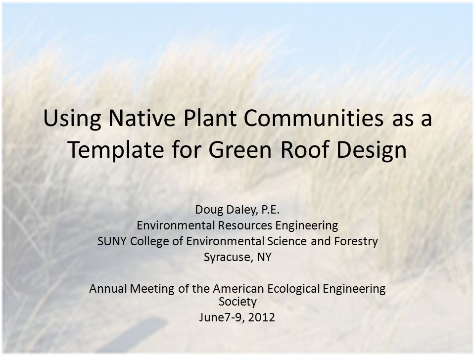 Using Native Plant Communities as a Template for Green Roof Design Doug Daley, P.E. Environmental Resources Engineering SUNY College of Environmental