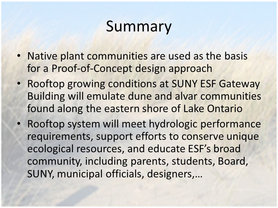Summary Native plant communities are used as the basis for a Proof-of-Concept design approach Rooftop growing conditions at SUNY ESF Gateway Building will emulate dune and alvar communities found along the eastern shore of Lake Ontario Rooftop system will meet hydrologic performance requirements, support efforts to conserve unique ecological resources, and educate ESF's broad community, including parents, students, Board, SUNY, municipal officials, designers,…