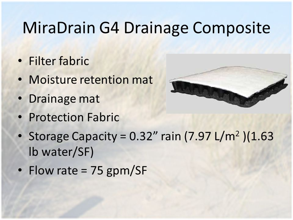 MiraDrain G4 Drainage Composite Filter fabric Moisture retention mat Drainage mat Protection Fabric Storage Capacity = 0.32 rain (7.97 L/m 2 )(1.63 lb water/SF) Flow rate = 75 gpm/SF