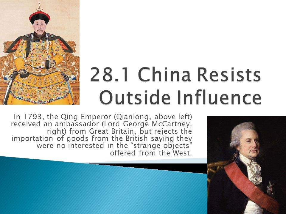  China rejected offers of trade from the West because it was largely self-sufficient in the ways: ◦ Agriculture  Quick-growing strain of rice since the 11 th century  Maize, sweet potatoes, and peanuts since 17 th /18 th centuries ◦ Natural Resources  Salt, tin, silver, and iron ◦ Manufacturing  Silks, high-quality cottons, fine porcelain