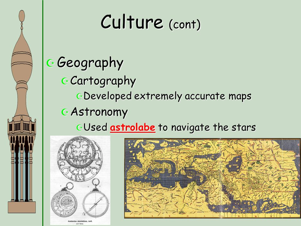 Culture (cont)  Geography  Cartography  Developed extremely accurate maps  Astronomy  Used astrolabe to navigate the stars