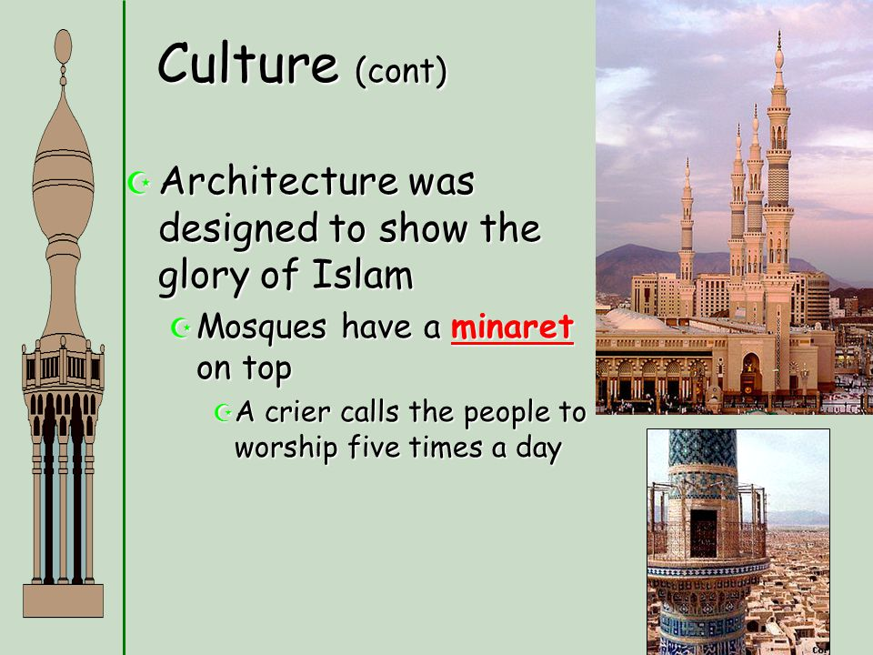 Culture (cont)  Architecture was designed to show the glory of Islam  Mosques have a minaret on top  A crier calls the people to worship five times
