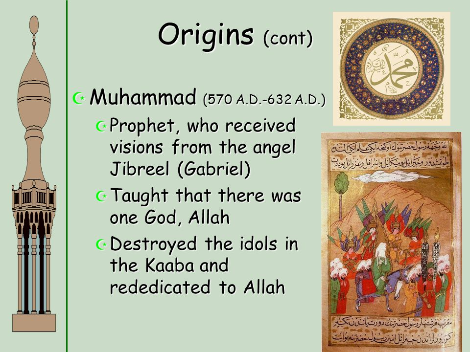 Origins (cont)  Muhammad (570 A.D.-632 A.D.)  Prophet, who received visions from the angel Jibreel (Gabriel)  Taught that there was one God, Allah