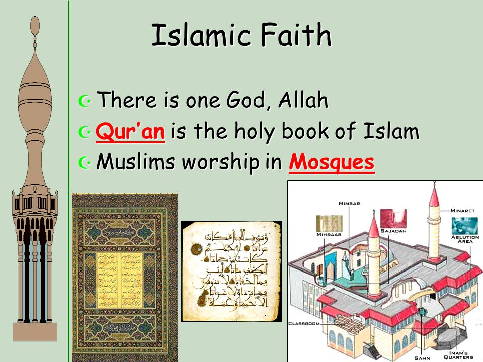 Islamic Faith  There is one God, Allah  Qur'an is the holy book of Islam  Muslims worship in Mosques
