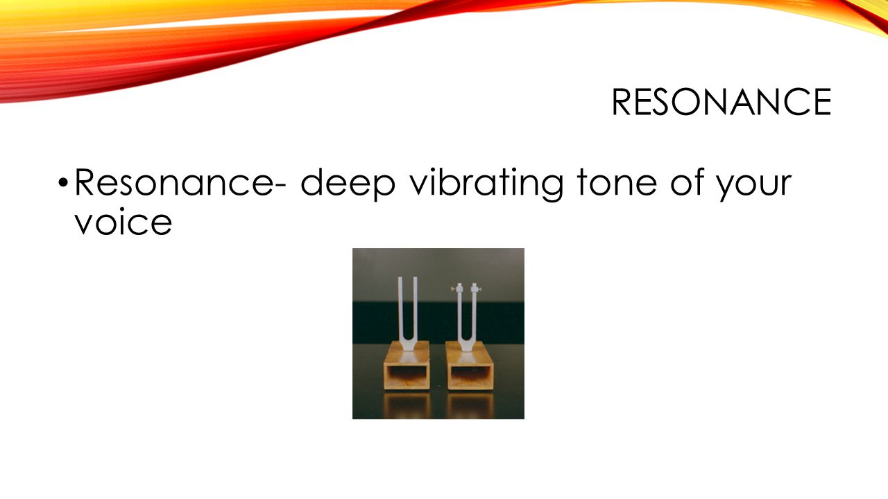 RESONANCE Resonance- deep vibrating tone of your voice