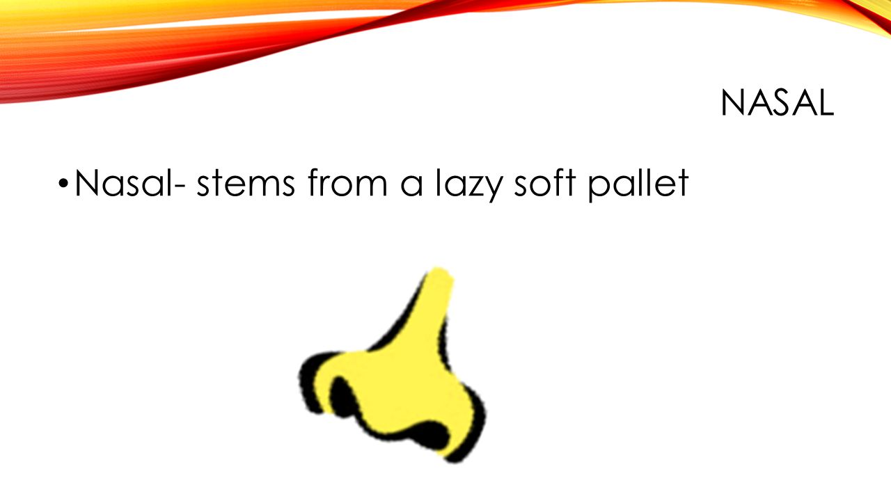 NASAL Nasal- stems from a lazy soft pallet