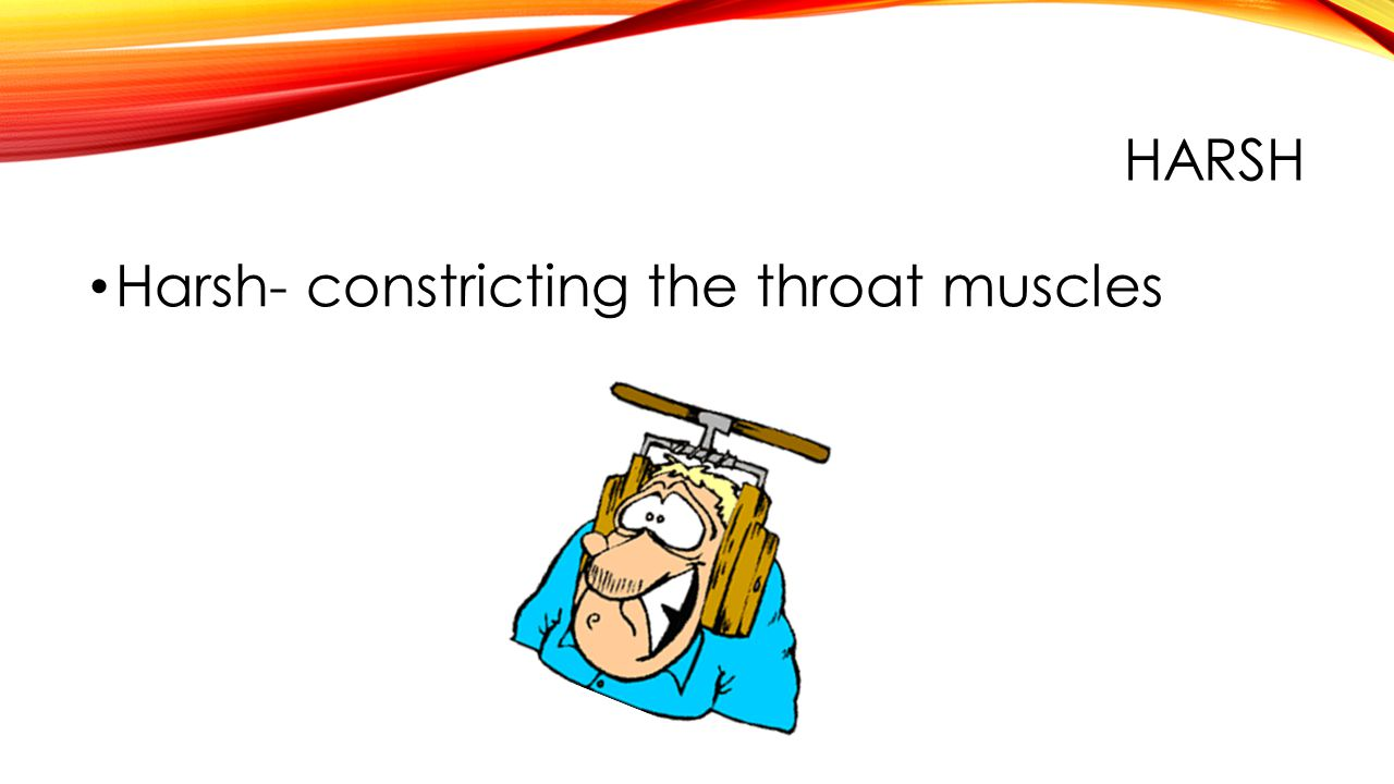 HARSH Harsh- constricting the throat muscles
