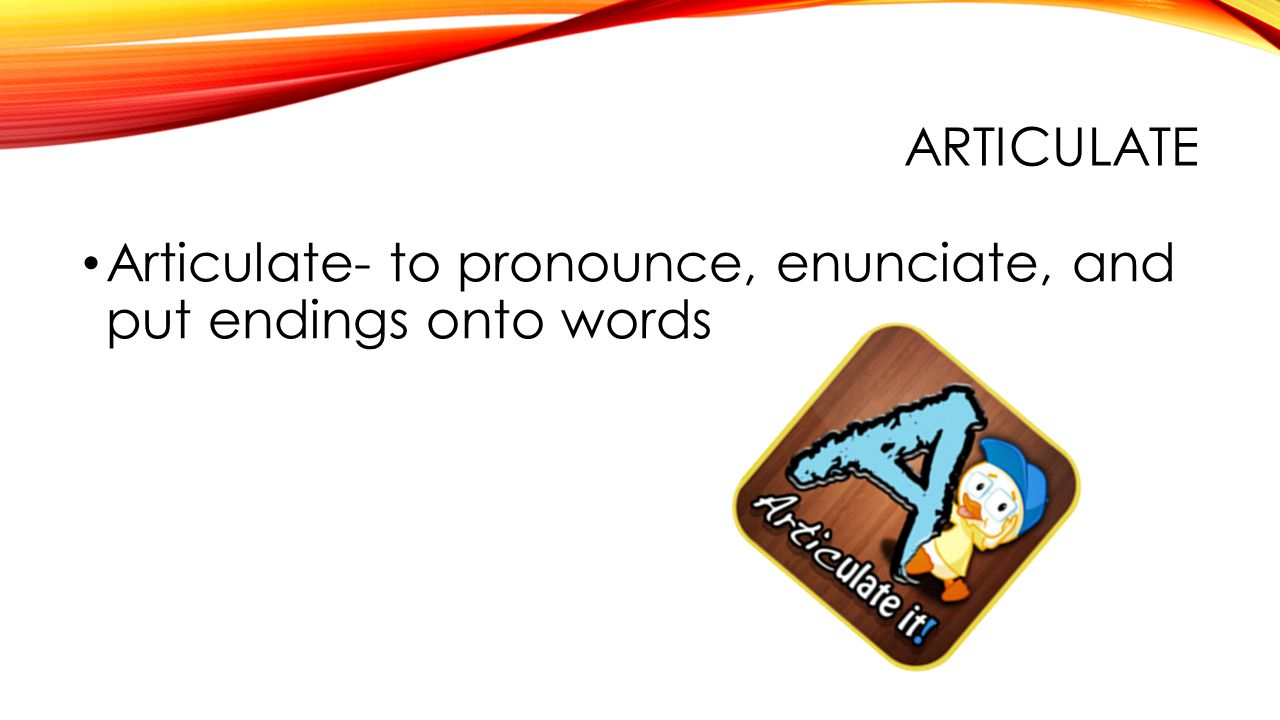 ARTICULATE Articulate- to pronounce, enunciate, and put endings onto words