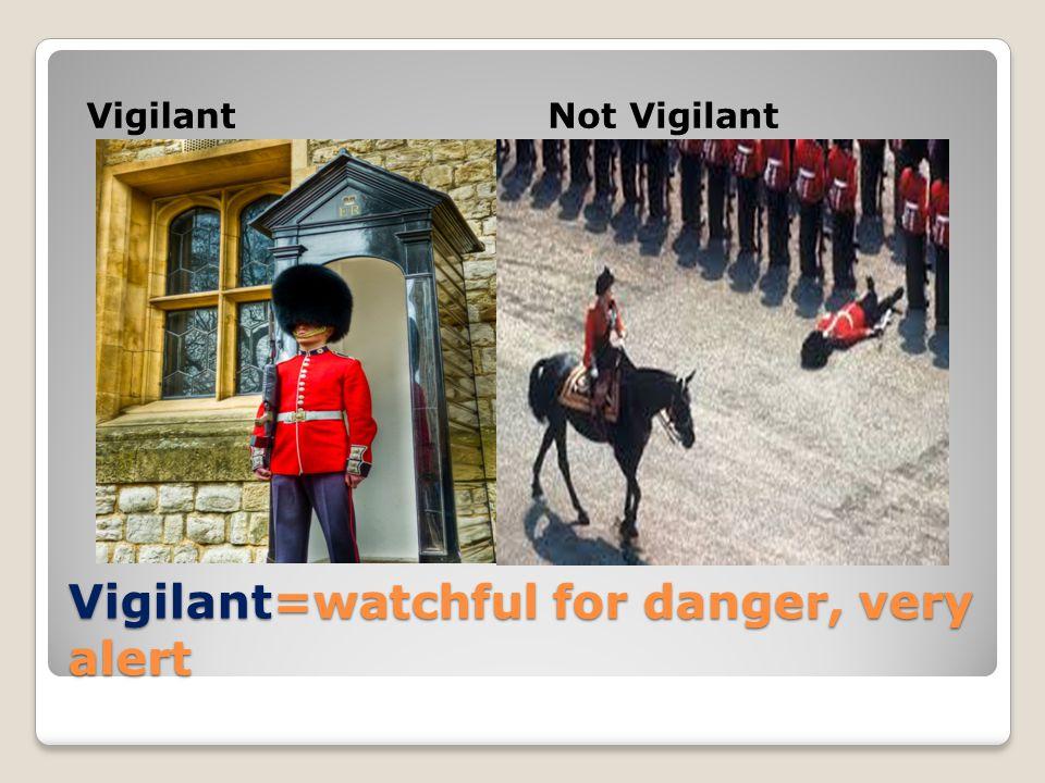 Vigilant=watchful for danger, very alert VigilantNot Vigilant