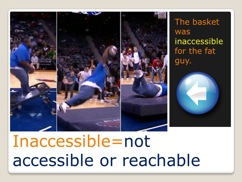 Inaccessible=not accessible or reachable The basket was inaccessible for the fat guy.