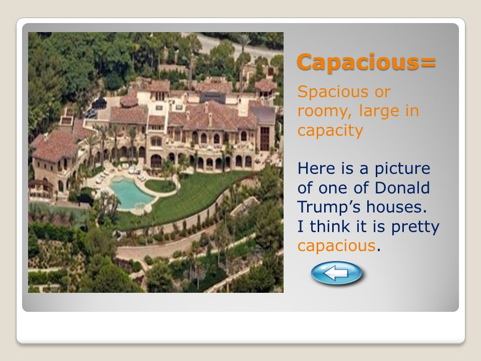 Capacious= Spacious or roomy, large in capacity Here is a picture of one of Donald Trump's houses.