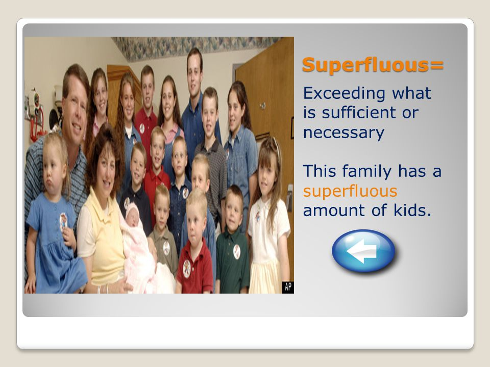 Superfluous= Exceeding what is sufficient or necessary This family has a superfluous amount of kids.