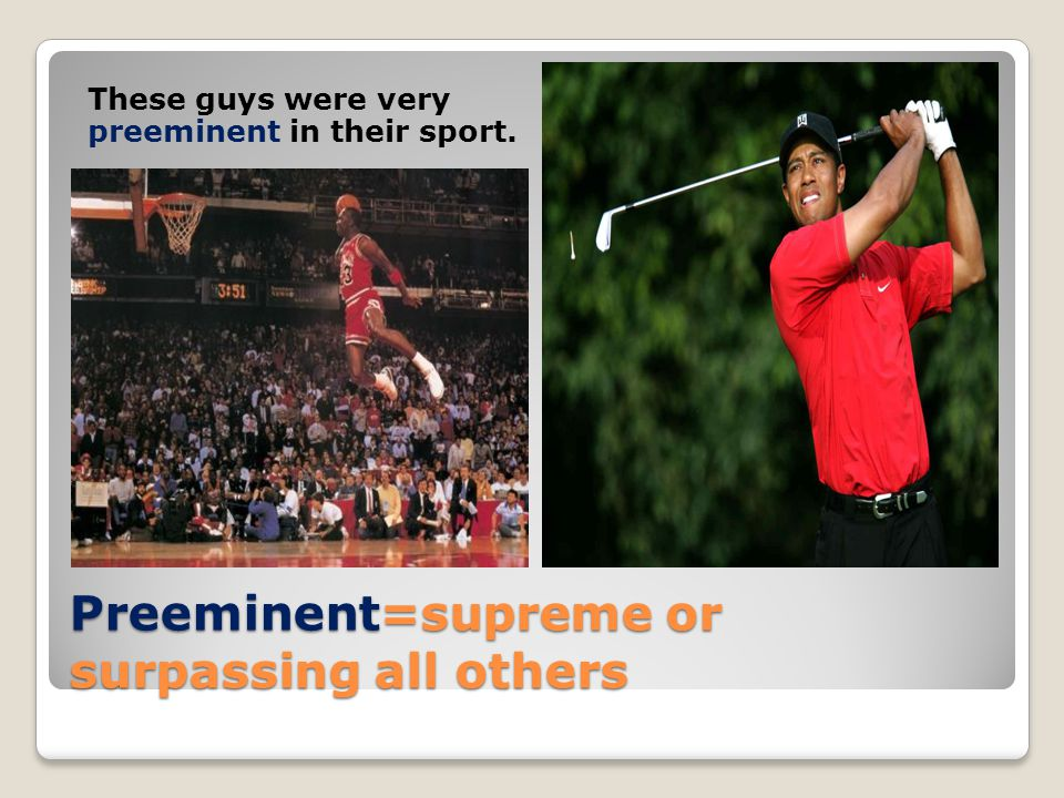 Preeminent=supreme or surpassing all others These guys were very preeminent in their sport.