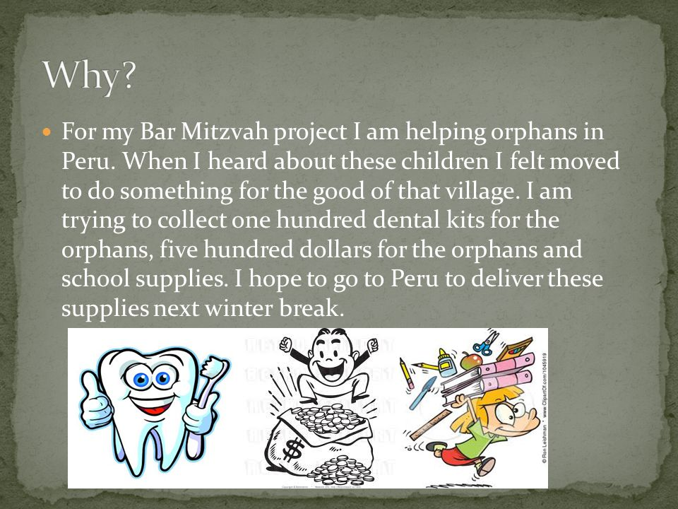 For my Bar Mitzvah project I am helping orphans in Peru. When I heard about these children I felt moved to do something for the good of that village.