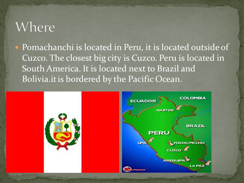 Pomachanchi is located in Peru, it is located outside of Cuzco. The closest big city is Cuzco. Peru is located in South America. It is located next to