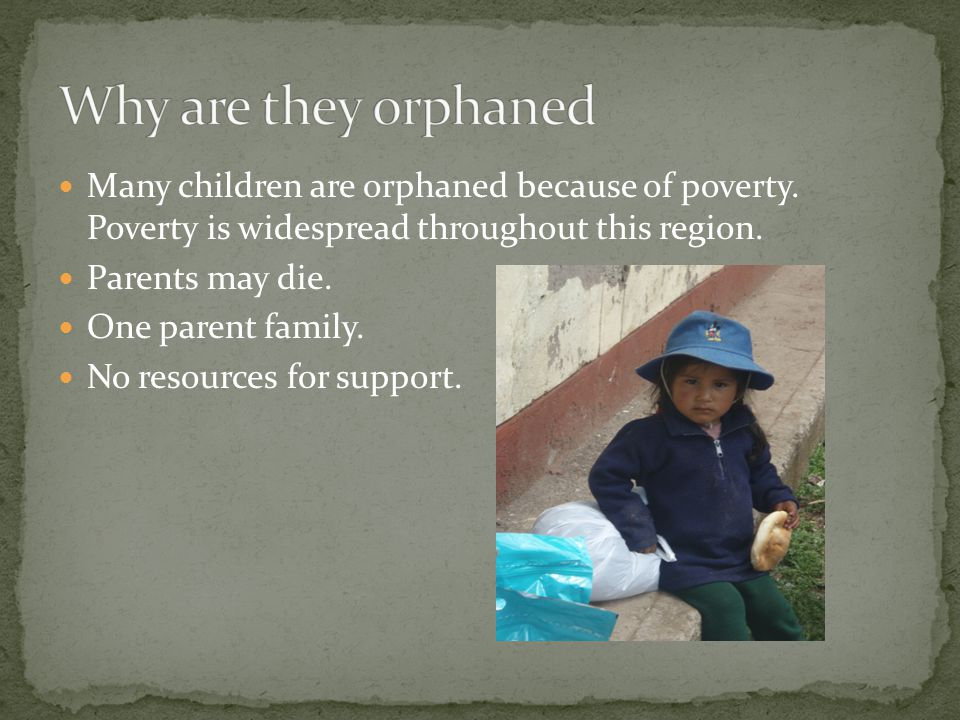 Many children are orphaned because of poverty. Poverty is widespread throughout this region. Parents may die. One parent family. No resources f0r supp