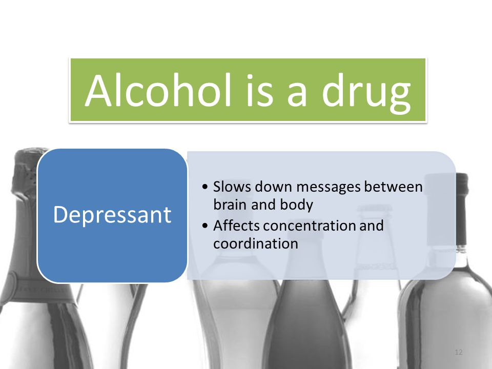 12 Slows down messages between brain and body Affects concentration and coordination Depressant Alcohol is a drug
