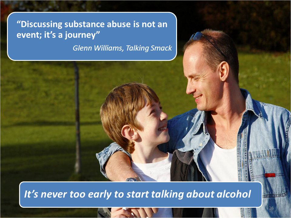 26 It's never too early to start talking about alcohol Discussing substance abuse is not an event; it's a journey Glenn Williams, Talking Smack