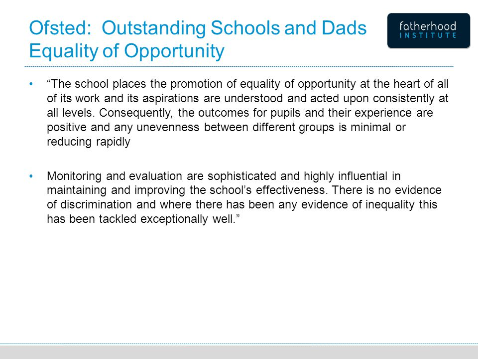 Ofsted: Outstanding Schools and Dads Equality of Opportunity The school places the promotion of equality of opportunity at the heart of all of its work and its aspirations are understood and acted upon consistently at all levels.