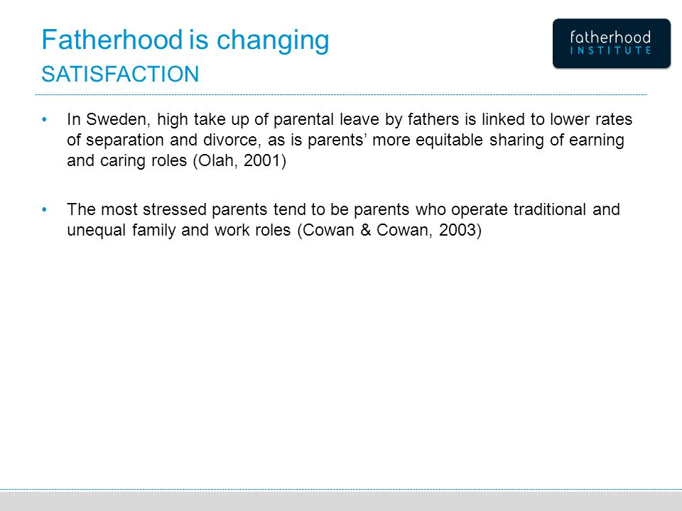 Fatherhood is changing SATISFACTION In Sweden, high take up of parental leave by fathers is linked to lower rates of separation and divorce, as is parents' more equitable sharing of earning and caring roles (Olah, 2001) The most stressed parents tend to be parents who operate traditional and unequal family and work roles (Cowan & Cowan, 2003)