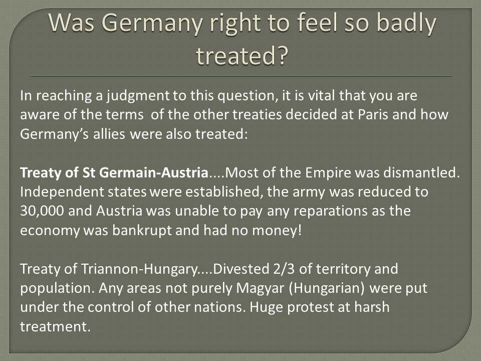 In reaching a judgment to this question, it is vital that you are aware of the terms of the other treaties decided at Paris and how Germany's allies w