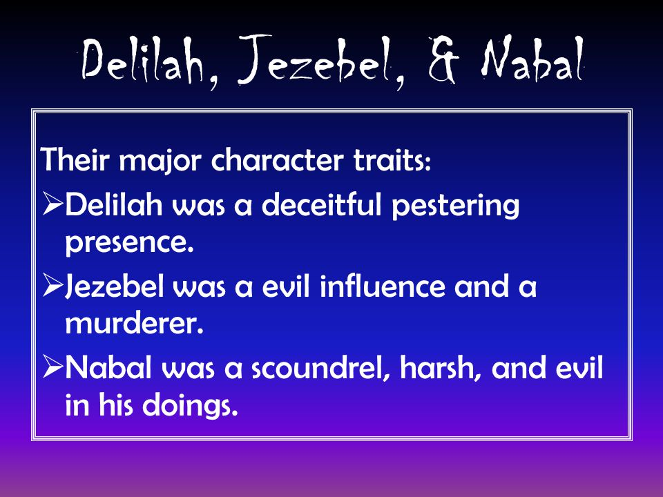 Delilah, Jezebel, & Nabal Their major character traits:  Delilah was a deceitful pestering presence.