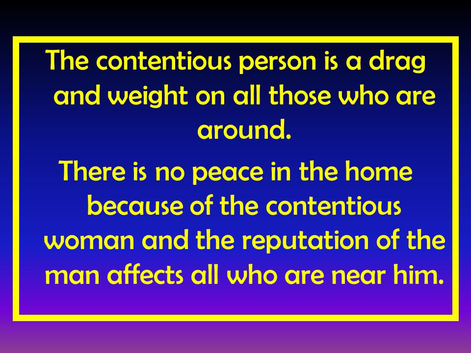 The contentious person is a drag and weight on all those who are around.