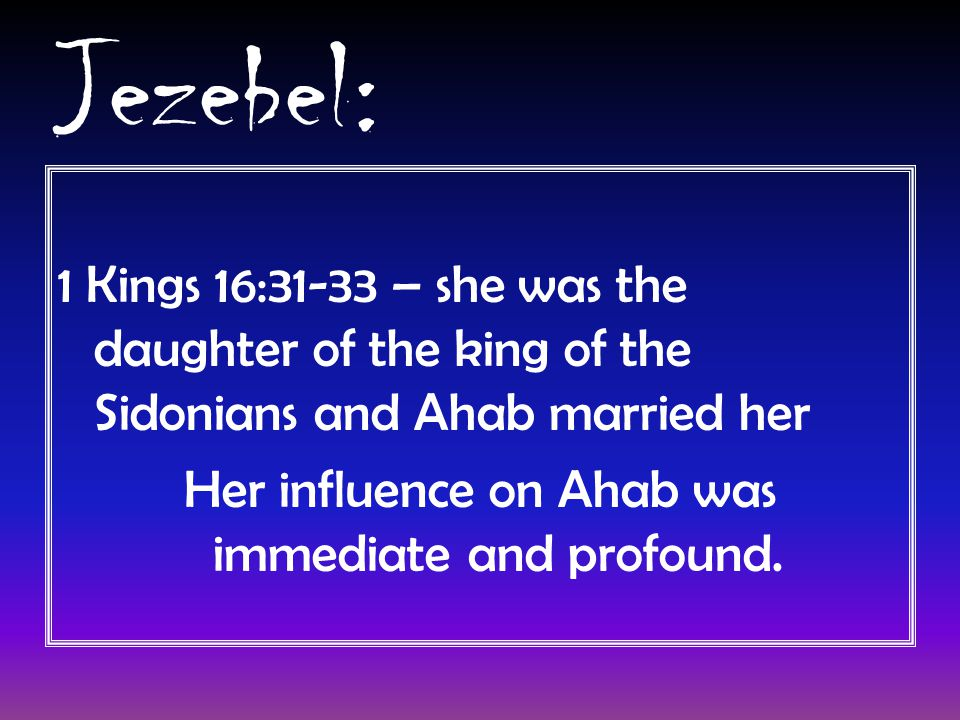 Jezebel: 1 Kings 16:31-33 – she was the daughter of the king of the Sidonians and Ahab married her Her influence on Ahab was immediate and profound.
