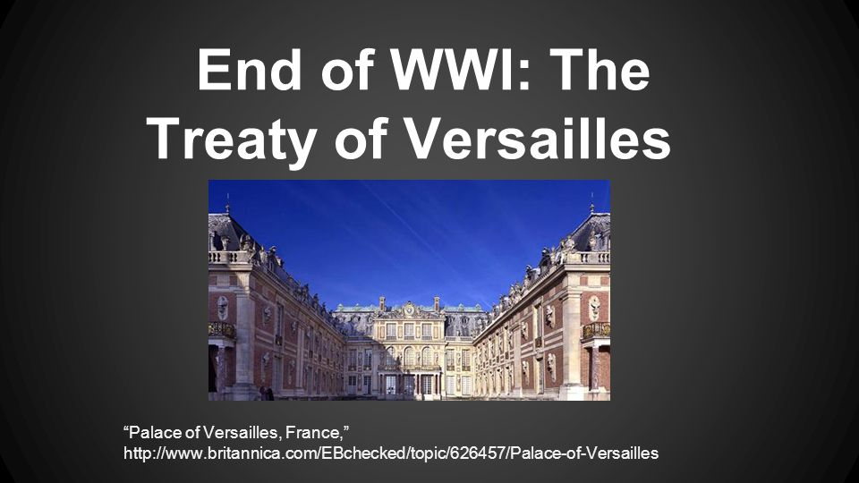 End of WWI: The Treaty of Versailles Palace of Versailles, France, http://www.britannica.com/EBchecked/topic/626457/Palace-of-Versailles