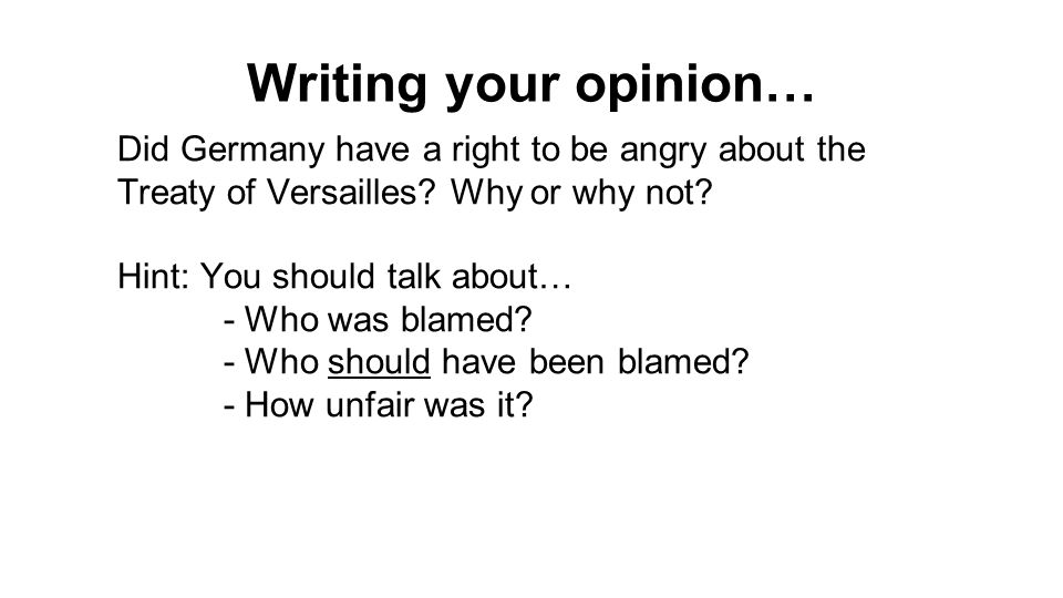 Writing your opinion… Did Germany have a right to be angry about the Treaty of Versailles.